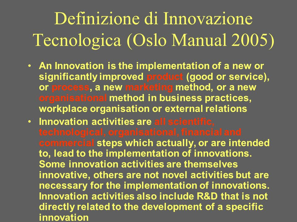 Definizione di Innovazione Tecnologica (Oslo Manual 2005) An Innovation is the implementation of a new or significantly improved product (good or service), or process, a new marketing method, or a new organisational method in business practices, workplace organisation or external relations Innovation activities are all scientific, technological, organisational, financial and commercial steps which actually, or are intended to, lead to the implementation of innovations.