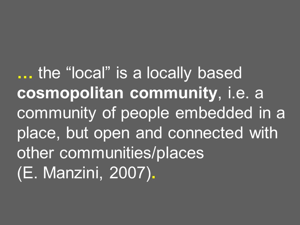… the local is a locally based cosmopolitan community, i.e. a community of people embedded in a place, but open and connected with other communities/p