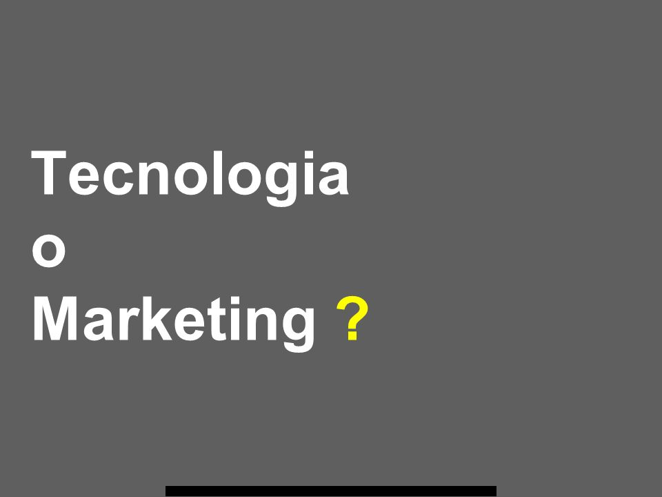 Tecnologia o Marketing ?