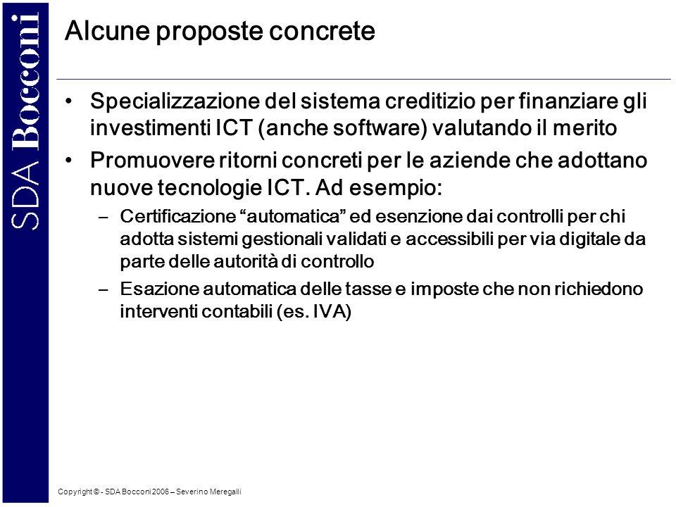 Copyright © - SDA Bocconi 2006 – Severino Meregalli Alcune proposte concrete Specializzazione del sistema creditizio per finanziare gli investimenti ICT (anche software) valutando il merito Promuovere ritorni concreti per le aziende che adottano nuove tecnologie ICT.
