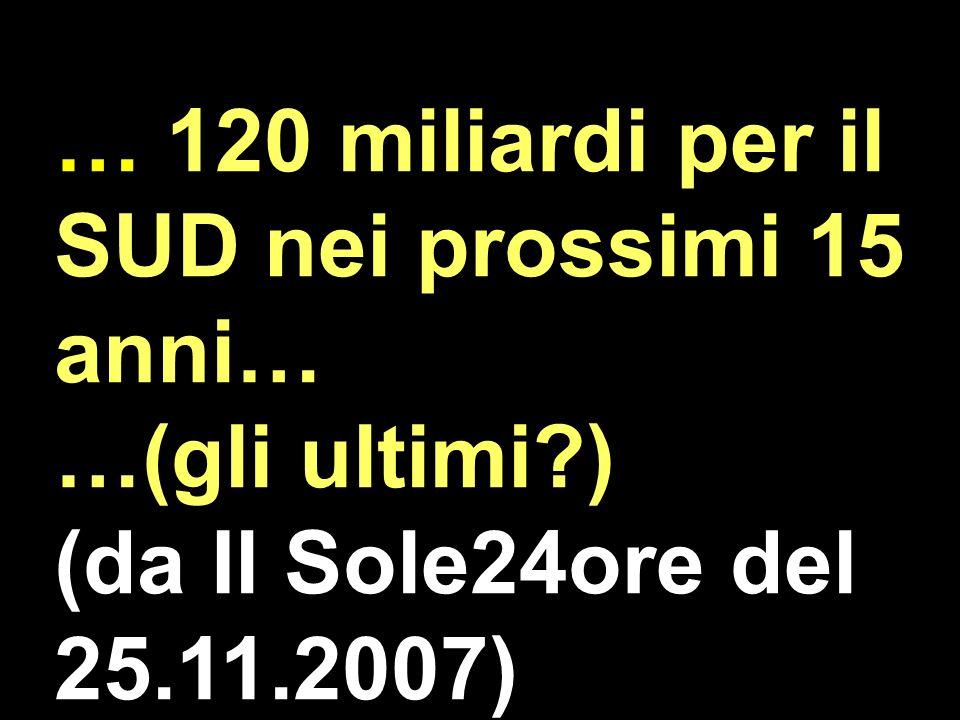 … 120 miliardi per il SUD nei prossimi 15 anni… …(gli ultimi?) (da Il Sole24ore del 25.11.2007)