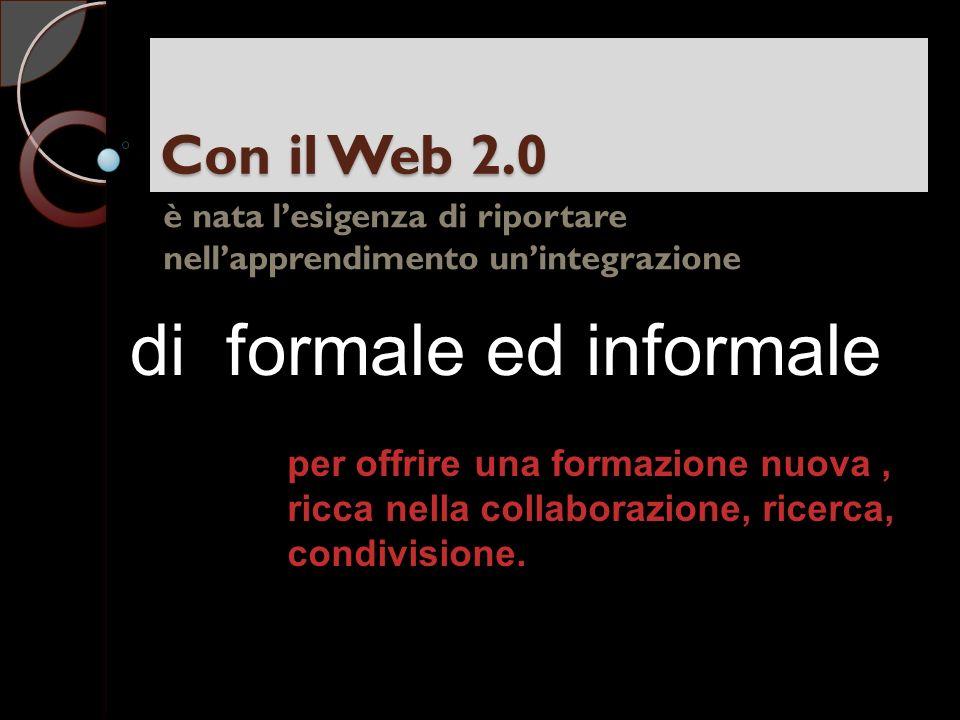 Con il Web 2.0 è nata lesigenza di riportare nellapprendimento unintegrazione di formale ed informale per offrire una formazione nuova, ricca nella collaborazione, ricerca, condivisione.
