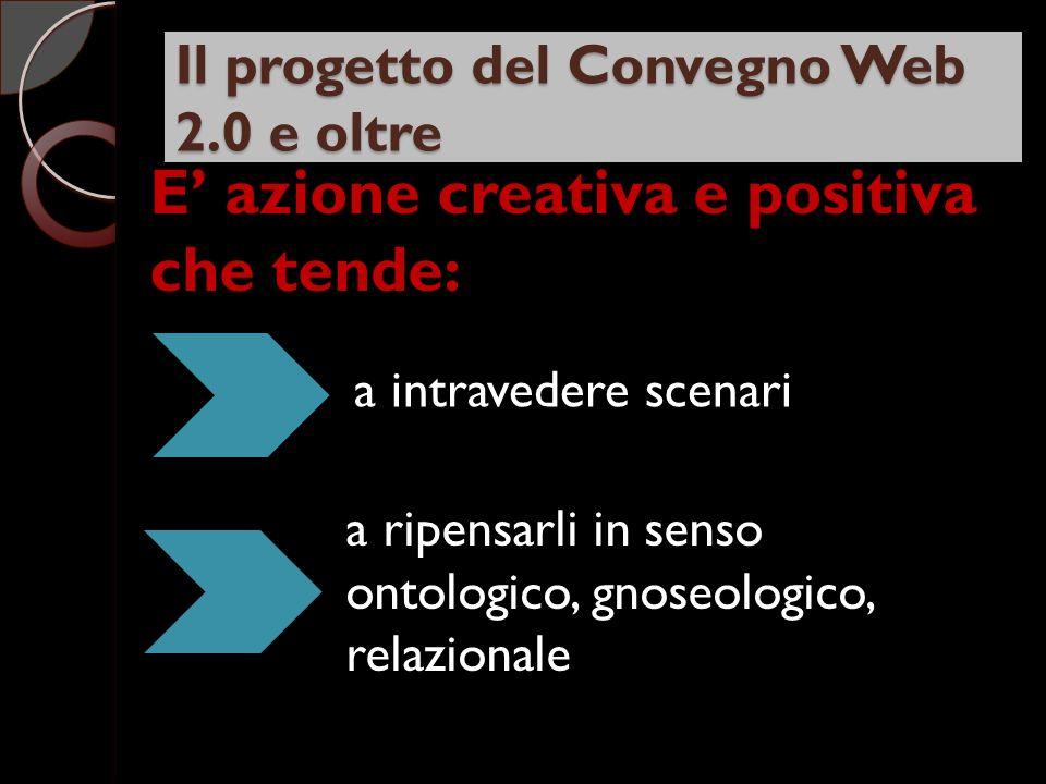 Il progetto del Convegno Web 2.0 e oltre E azione creativa e positiva che tende: a intravedere scenari a ripensarli in senso ontologico, gnoseologico, relazionale