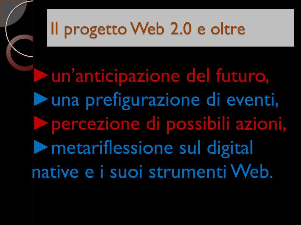Il progetto Web 2.0 e oltre unanticipazione del futuro, una prefigurazione di eventi, percezione di possibili azioni, metariflessione sul digital native e i suoi strumenti Web.