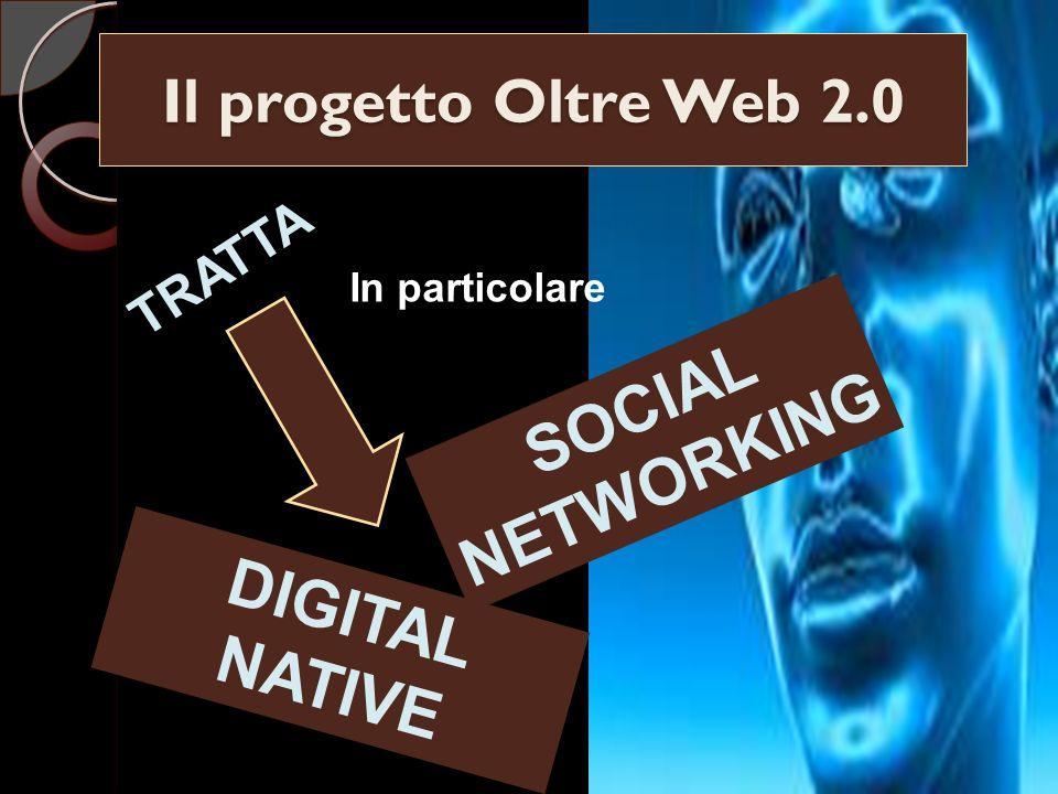 Il progetto Oltre Web 2.0 TRATTA In particolare SOCIAL NETWORKING DIGITAL NATIVE