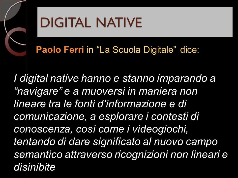 DIGITAL NATIVE Paolo Ferri in La Scuola Digitale dice: I digital native hanno e stanno imparando a navigare e a muoversi in maniera non lineare tra le fonti dinformazione e di comunicazione, a esplorare i contesti di conoscenza, così come i videogiochi, tentando di dare significato al nuovo campo semantico attraverso ricognizioni non lineari e disinibite