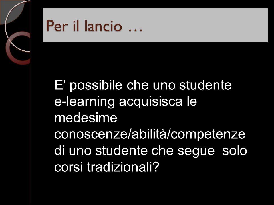 Per il lancio … E possibile che uno studente e-learning acquisisca le medesime conoscenze/abilità/competenze di uno studente che segue solo corsi tradizionali