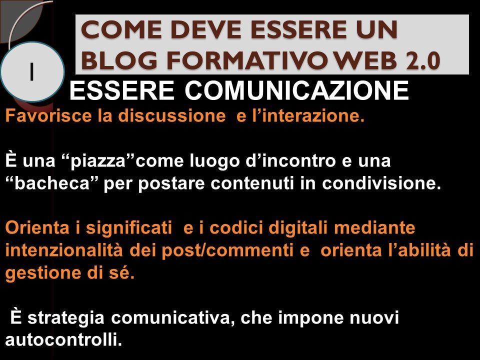 COME DEVE ESSERE UN BLOG FORMATIVO WEB 2.0 1 ESSERE COMUNICAZIONE Favorisce la discussione e linterazione.