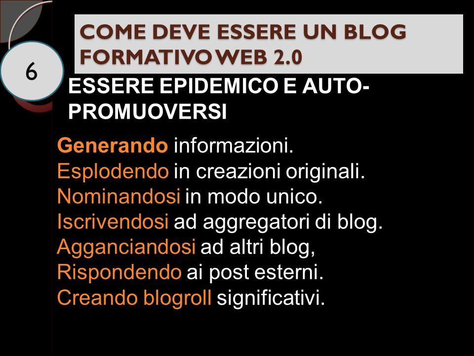 COME DEVE ESSERE UN BLOG FORMATIVO WEB 2.0 6 ESSERE EPIDEMICO E AUTO- PROMUOVERSI Generando informazioni.