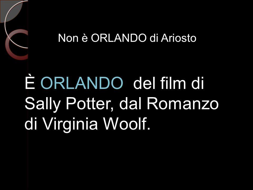 Non è ORLANDO di Ariosto È ORLANDO del film di Sally Potter, dal Romanzo di Virginia Woolf.