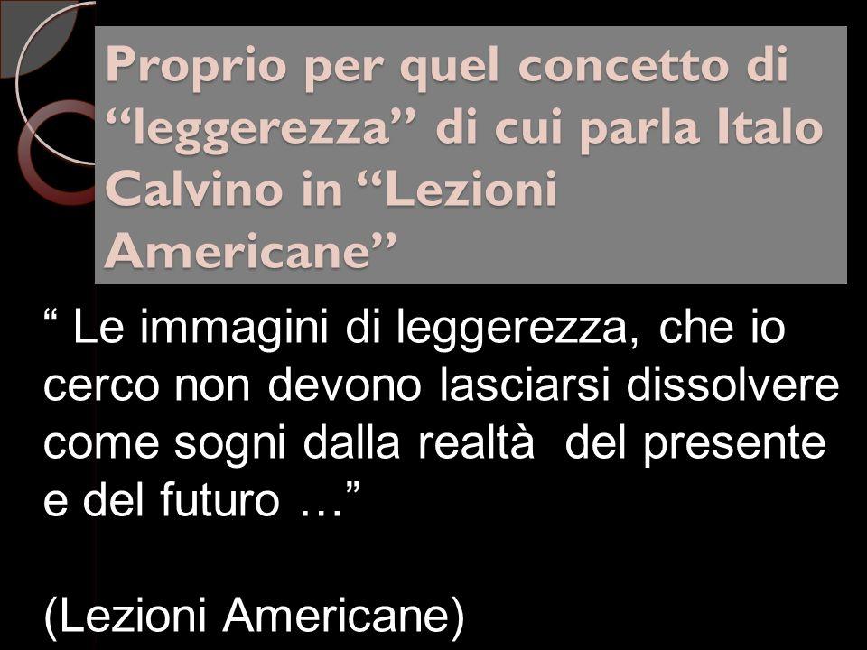 Proprio per quel concetto di leggerezza di cui parla Italo Calvino in Lezioni Americane Le immagini di leggerezza, che io cerco non devono lasciarsi dissolvere come sogni dalla realtà del presente e del futuro … (Lezioni Americane)
