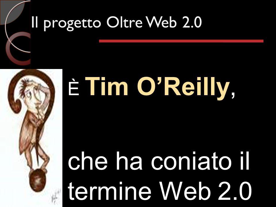 Il progetto Oltre Web 2.0 È Tim OReilly, che ha coniato il termine Web 2.0