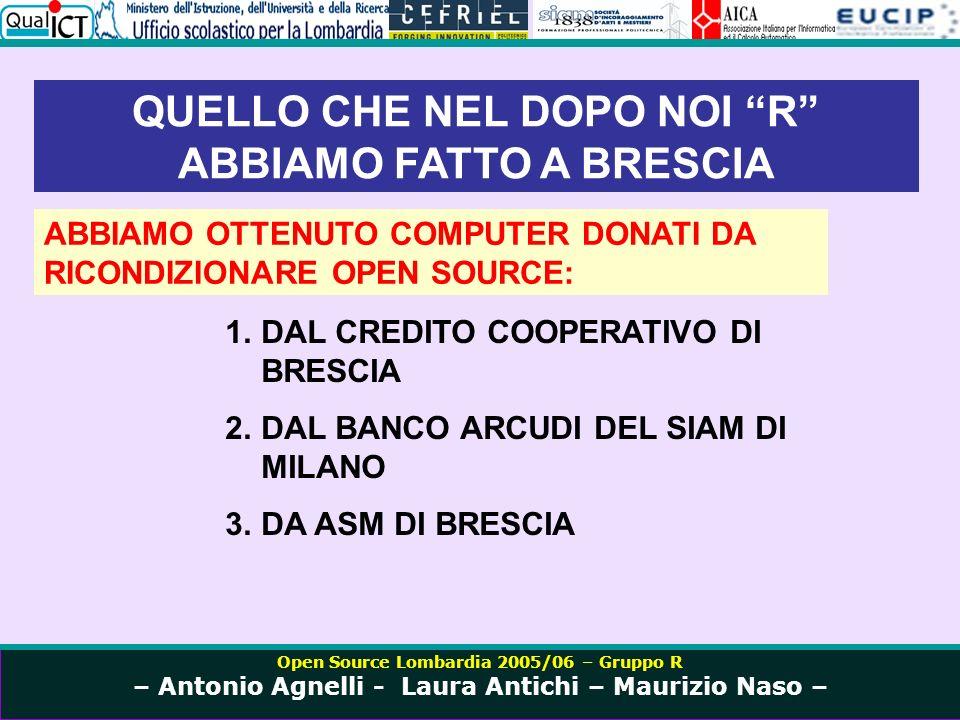 Open Source Lombardia 2005/06 – Gruppo R – Antonio Agnelli - Laura Antichi – Maurizio Naso – QUELLO CHE NEL DOPO NOI R ABBIAMO FATTO A BRESCIA ABBIAMO OTTENUTO COMPUTER DONATI DA RICONDIZIONARE OPEN SOURCE: 1.DAL CREDITO COOPERATIVO DI BRESCIA 2.DAL BANCO ARCUDI DEL SIAM DI MILANO 3.DA ASM DI BRESCIA