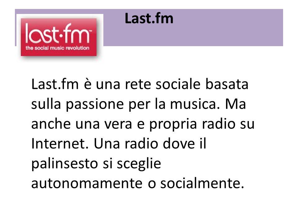 Last.fm Last.fm è una rete sociale basata sulla passione per la musica. Ma anche una vera e propria radio su Internet. Una radio dove il palinsesto si