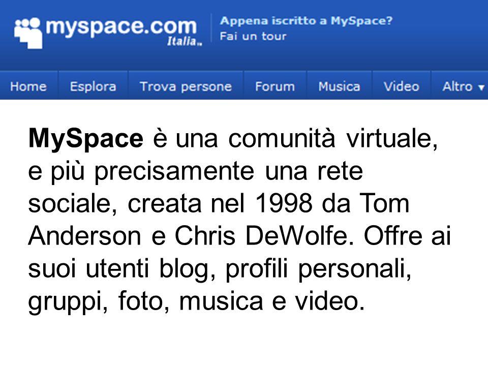 MySpace è una comunità virtuale, e più precisamente una rete sociale, creata nel 1998 da Tom Anderson e Chris DeWolfe. Offre ai suoi utenti blog, prof