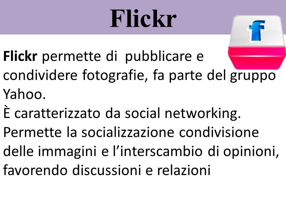 Flickr Flickr permette di pubblicare e condividere fotografie, fa parte del gruppo Yahoo. È caratterizzato da social networking. Permette la socializz