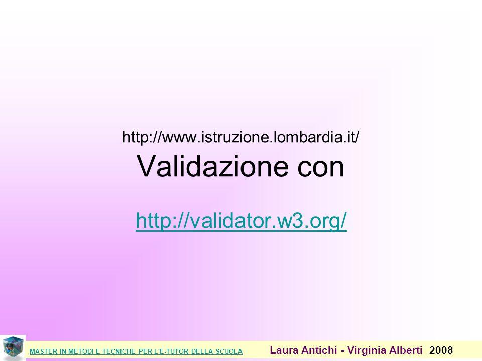 MASTER IN METODI E TECNICHE PER L E-TUTOR DELLA SCUOLAMASTER IN METODI E TECNICHE PER L E-TUTOR DELLA SCUOLA Laura Antichi - Virginia Alberti 2008 http://www.istruzione.lombardia.it/ Validazione con http://validator.w3.org/