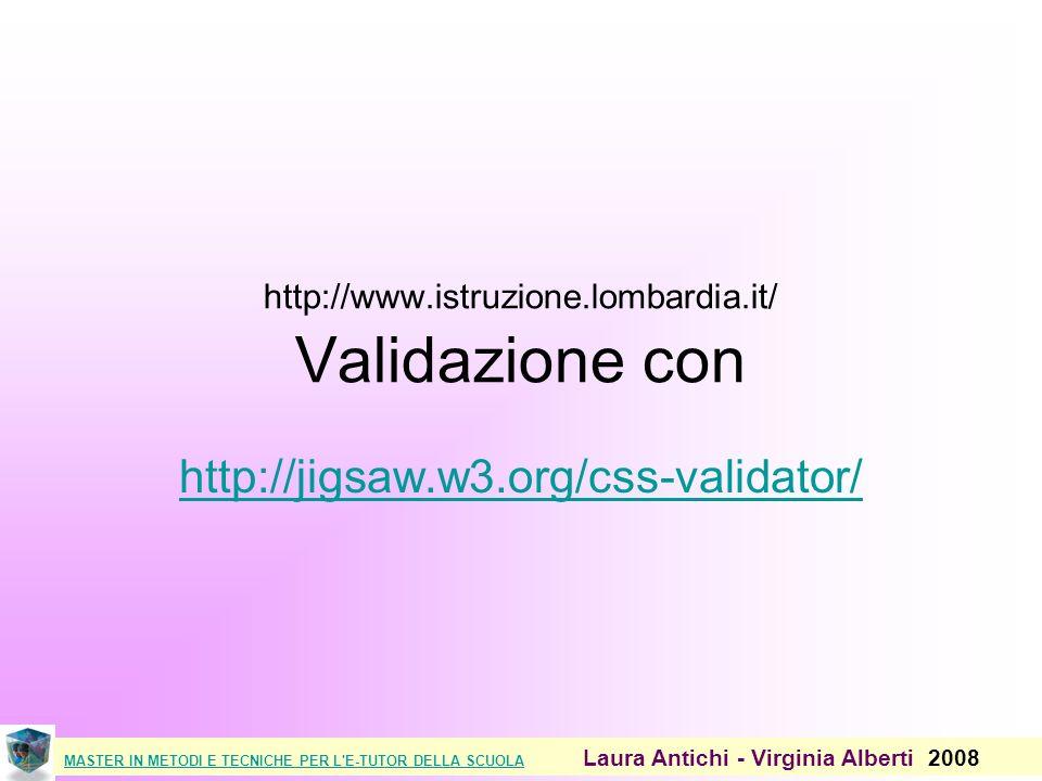 MASTER IN METODI E TECNICHE PER L E-TUTOR DELLA SCUOLAMASTER IN METODI E TECNICHE PER L E-TUTOR DELLA SCUOLA Laura Antichi - Virginia Alberti 2008 http://www.istruzione.lombardia.it/ Validazione con http://jigsaw.w3.org/css-validator/