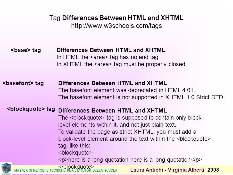 MASTER IN METODI E TECNICHE PER L E-TUTOR DELLA SCUOLAMASTER IN METODI E TECNICHE PER L E-TUTOR DELLA SCUOLA Laura Antichi - Virginia Alberti 2008 Tag Differences Between HTML and XHTML http://www.w3schools.com/tags tagDifferences Between HTML and XHTML In HTML the tag has no end tag.