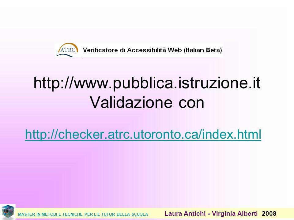 MASTER IN METODI E TECNICHE PER L E-TUTOR DELLA SCUOLAMASTER IN METODI E TECNICHE PER L E-TUTOR DELLA SCUOLA Laura Antichi - Virginia Alberti 2008 http://www.pubblica.istruzione.it Validazione con http://checker.atrc.utoronto.ca/index.html