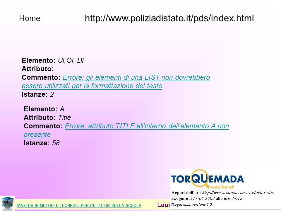 MASTER IN METODI E TECNICHE PER L E-TUTOR DELLA SCUOLAMASTER IN METODI E TECNICHE PER L E-TUTOR DELLA SCUOLA Laura Antichi - Virginia Alberti 2008 Home http://www.poliziadistato.it/pds/index.html Elemento: Ul,Ol, Dl Attributo: Commento: Errore: gli elementi di una LIST non dovrebbero essere utilizzati per la formattazione del testo Istanze: 2Errore: gli elementi di una LIST non dovrebbero essere utilizzati per la formattazione del testo Elemento: A Attributo: Title Commento: Errore: attributo TITLE all interno dell elemento A non presente Istanze: 58Errore: attributo TITLE all interno dell elemento A non presente