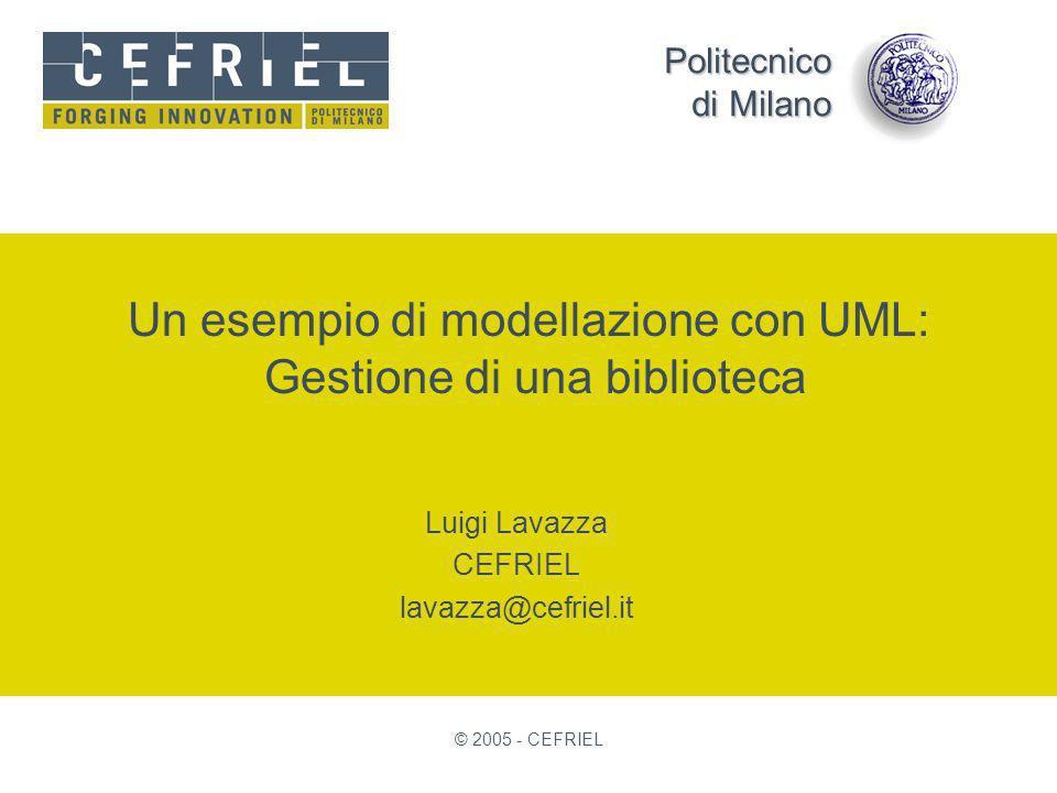 Politecnico di Milano © 2005 - CEFRIEL Un esempio di modellazione con UML: Gestione di una biblioteca Luigi Lavazza CEFRIEL lavazza@cefriel.it