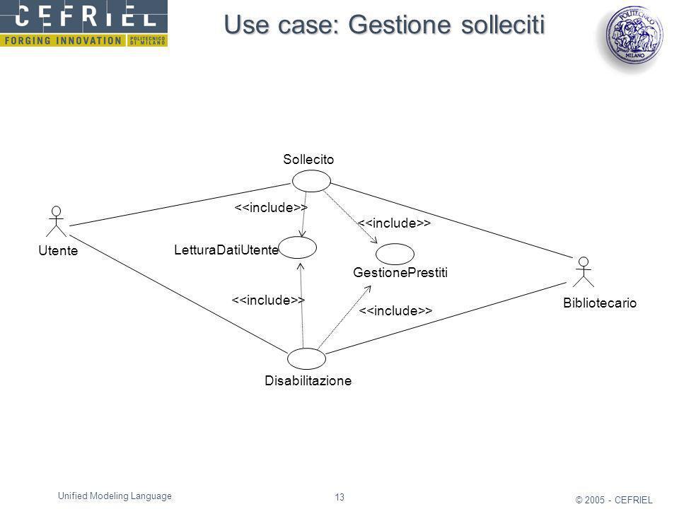 13 © 2005 - CEFRIEL Unified Modeling Language Use case: Gestione solleciti Sollecito Bibliotecario Utente Disabilitazione GestionePrestiti > LetturaDa