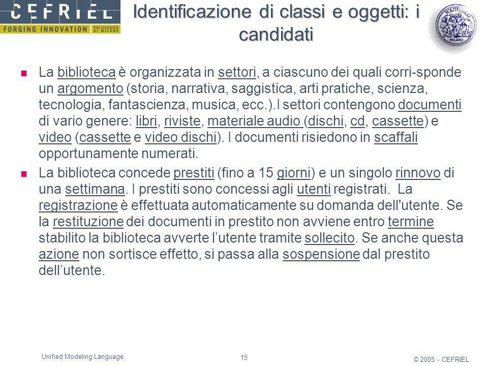 15 © 2005 - CEFRIEL Unified Modeling Language Identificazione di classi e oggetti: i candidati La biblioteca è organizzata in settori, a ciascuno dei