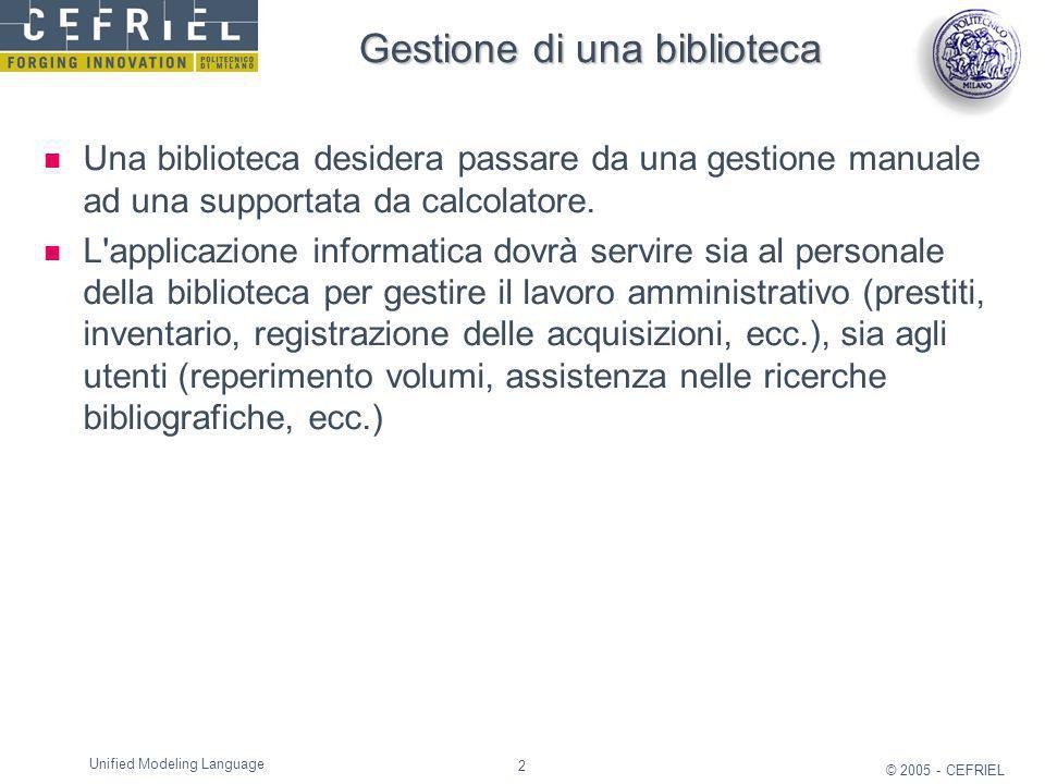 2 © 2005 - CEFRIEL Unified Modeling Language Gestione di una biblioteca Una biblioteca desidera passare da una gestione manuale ad una supportata da c