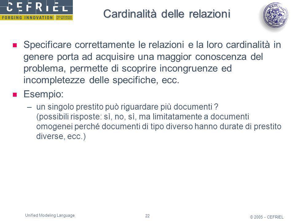 22 © 2005 - CEFRIEL Unified Modeling Language Cardinalità delle relazioni Specificare correttamente le relazioni e la loro cardinalità in genere porta