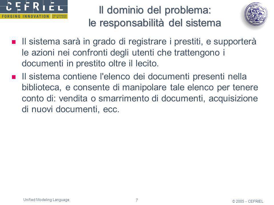 7 © 2005 - CEFRIEL Unified Modeling Language Il dominio del problema: le responsabilità del sistema Il sistema sarà in grado di registrare i prestiti,