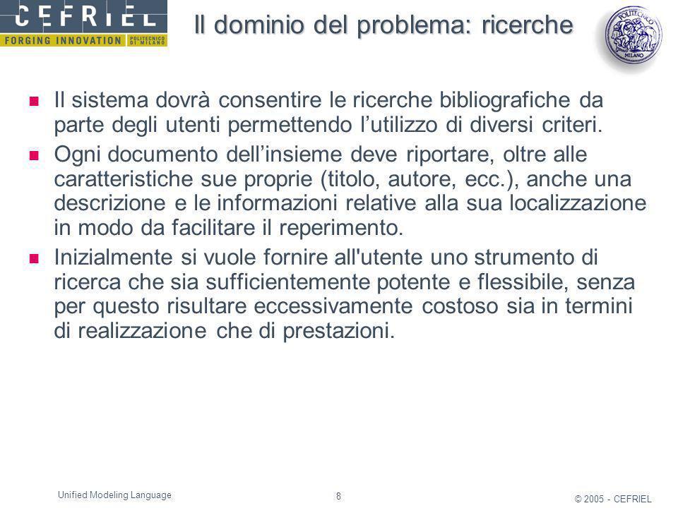 8 © 2005 - CEFRIEL Unified Modeling Language Il dominio del problema: ricerche Il sistema dovrà consentire le ricerche bibliografiche da parte degli u