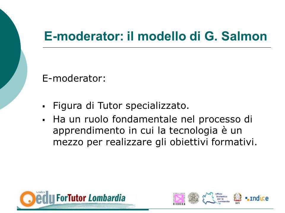 E-moderator: il modello di G. Salmon E-moderator: Figura di Tutor specializzato. Ha un ruolo fondamentale nel processo di apprendimento in cui la tecn