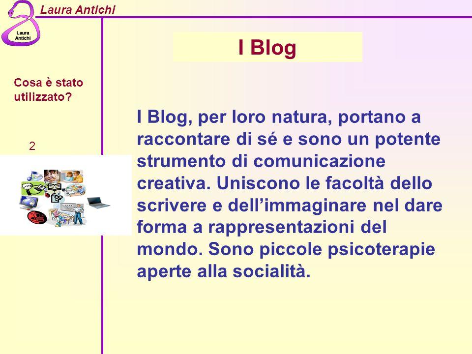 Laura Antichi Cosa è stato utilizzato? 2 I Blog I Blog, per loro natura, portano a raccontare di sé e sono un potente strumento di comunicazione creat
