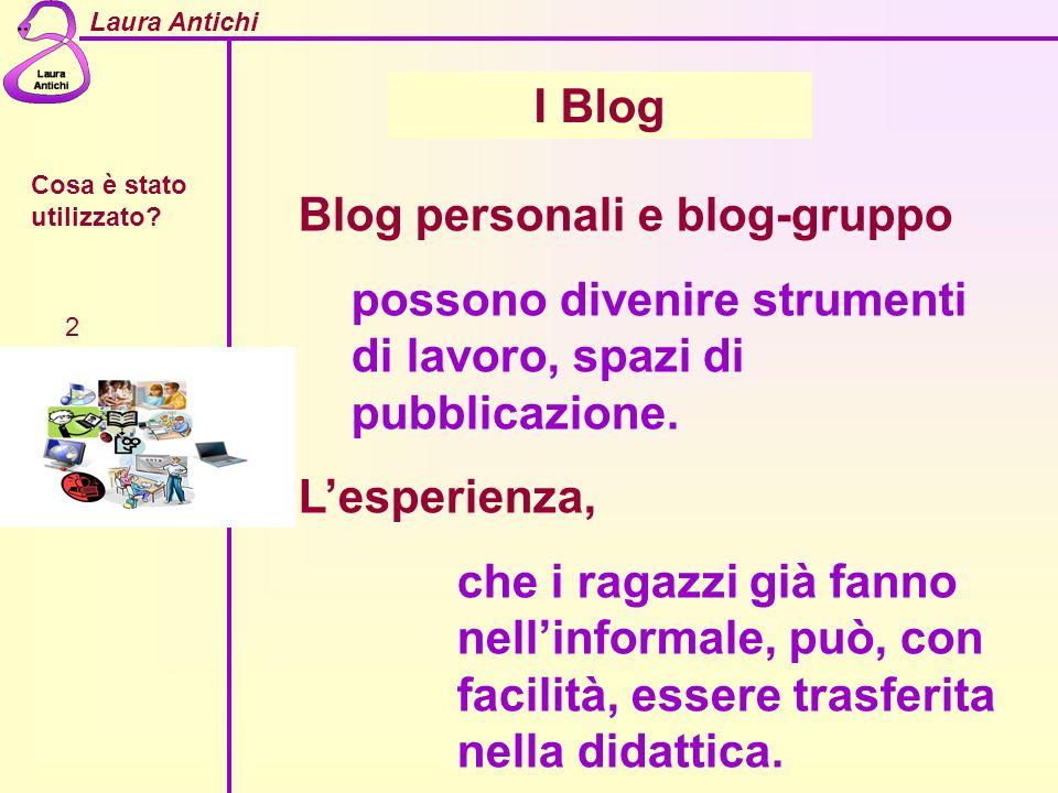 Laura Antichi Cosa è stato utilizzato? 2 I Blog Blog personali e blog-gruppo possono divenire strumenti di lavoro, spazi di pubblicazione. Lesperienza