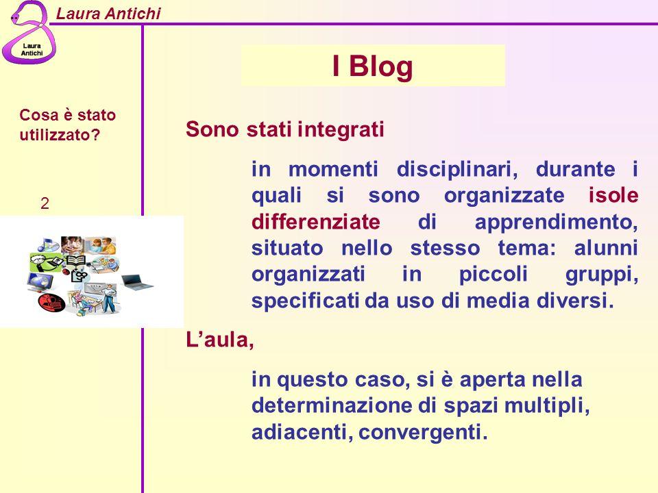 Laura Antichi Cosa è stato utilizzato? 2 I Blog Sono stati integrati in momenti disciplinari, durante i quali si sono organizzate isole differenziate