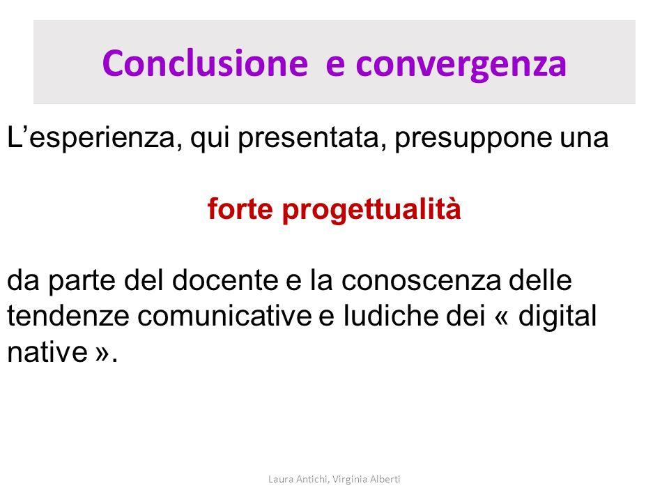 Conclusione e convergenza Laura Antichi, Virginia Alberti Lesperienza, qui presentata, presuppone una forte progettualità da parte del docente e la co