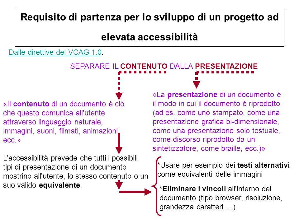 Requisito di partenza per lo sviluppo di un progetto ad elevata accessibilità Dalle direttive del VCAG 1.0Dalle direttive del VCAG 1.0: SEPARARE IL CONTENUTO DALLA PRESENTAZIONE «Il contenuto di un documento è ciò che questo comunica all utente attraverso linguaggio naturale, immagini, suoni, filmati, animazioni, ecc.» «La presentazione di un documento è il modo in cui il documento è riprodotto (ad es.
