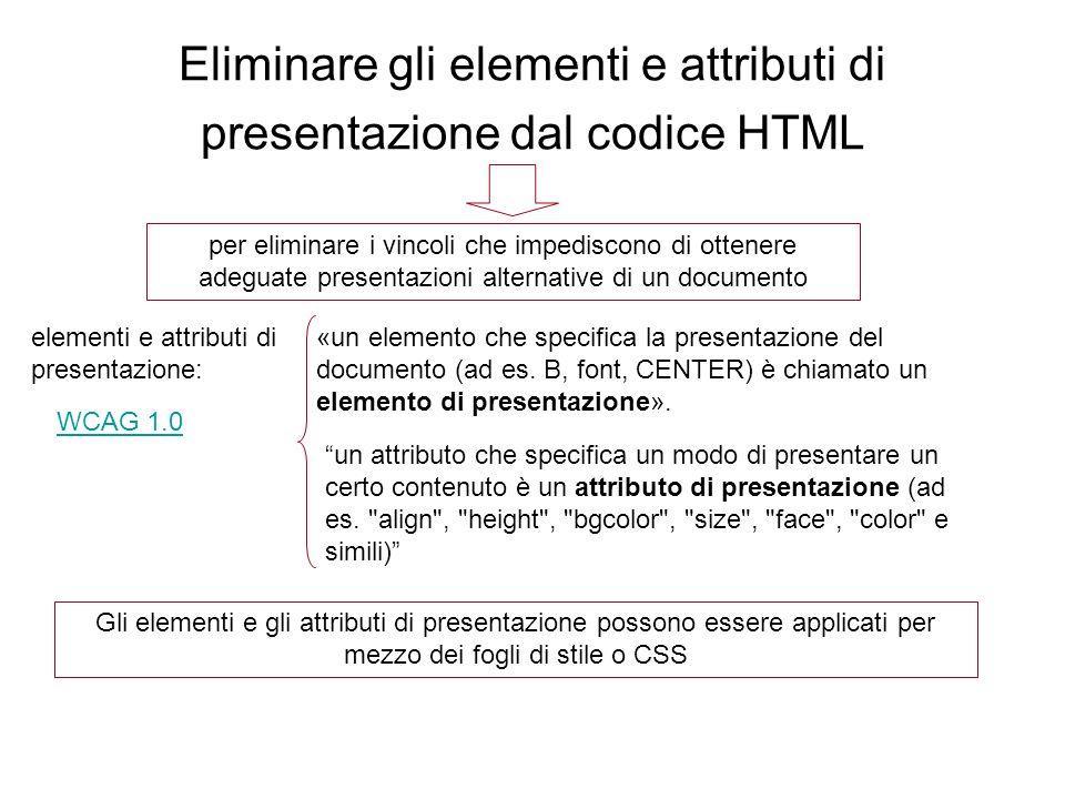 Eliminare gli elementi e attributi di presentazione dal codice HTML per eliminare i vincoli che impediscono di ottenere adeguate presentazioni alternative di un documento elementi e attributi di presentazione: «un elemento che specifica la presentazione del documento (ad es.