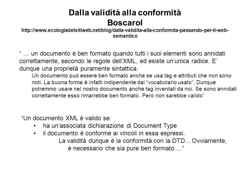 Dalla validità alla conformità Boscarol http://www.ecologiadeisitiweb.net/blog/dalla-validita-alla-conformita-passando-per-il-web- semantico … un documento è ben formato quando tutti i suoi elementi sono annidati correttamente, secondo le regole dellXML, ed esiste ununica radice.
