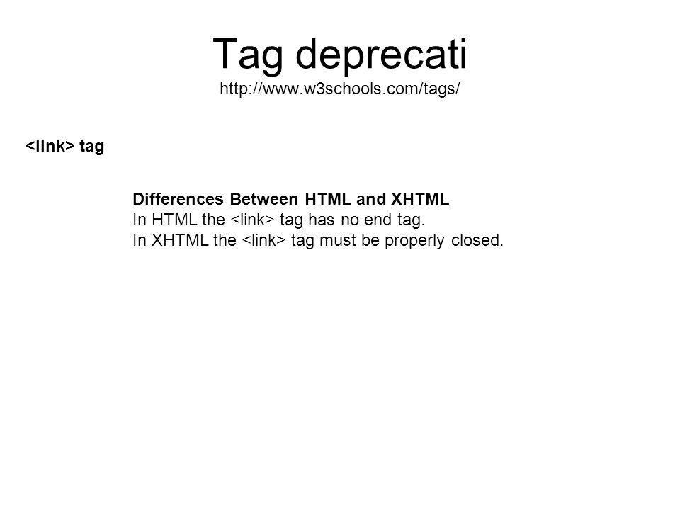 Tag deprecati http://www.w3schools.com/tags/ tag Differences Between HTML and XHTML In HTML the tag has no end tag. In XHTML the tag must be properly