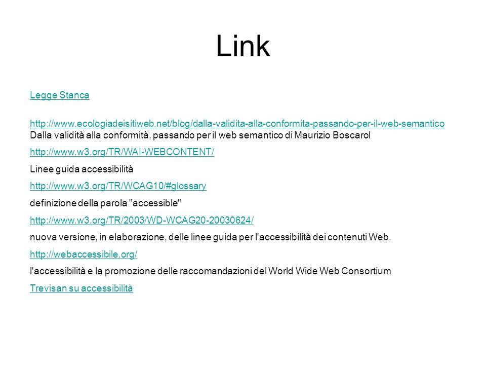 Link Legge Stanca http://www.ecologiadeisitiweb.net/blog/dalla-validita-alla-conformita-passando-per-il-web-semantico Dalla validità alla conformità, passando per il web semantico di Maurizio Boscarol http://www.w3.org/TR/WAI-WEBCONTENT/ Linee guida accessibilità http://www.w3.org/TR/WCAG10/#glossary definizione della parola accessible http://www.w3.org/TR/2003/WD-WCAG20-20030624/ nuova versione, in elaborazione, delle linee guida per l accessibilità dei contenuti Web.