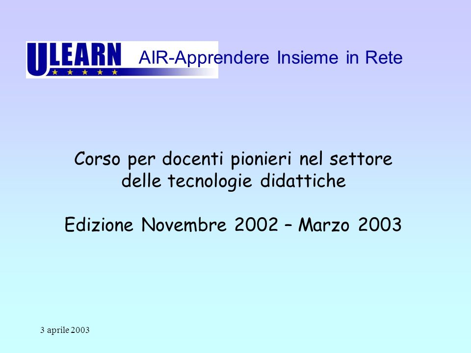 3 aprile 2003 Corso per docenti pionieri nel settore delle tecnologie didattiche Edizione Novembre 2002 – Marzo 2003 AIR-Apprendere Insieme in Rete
