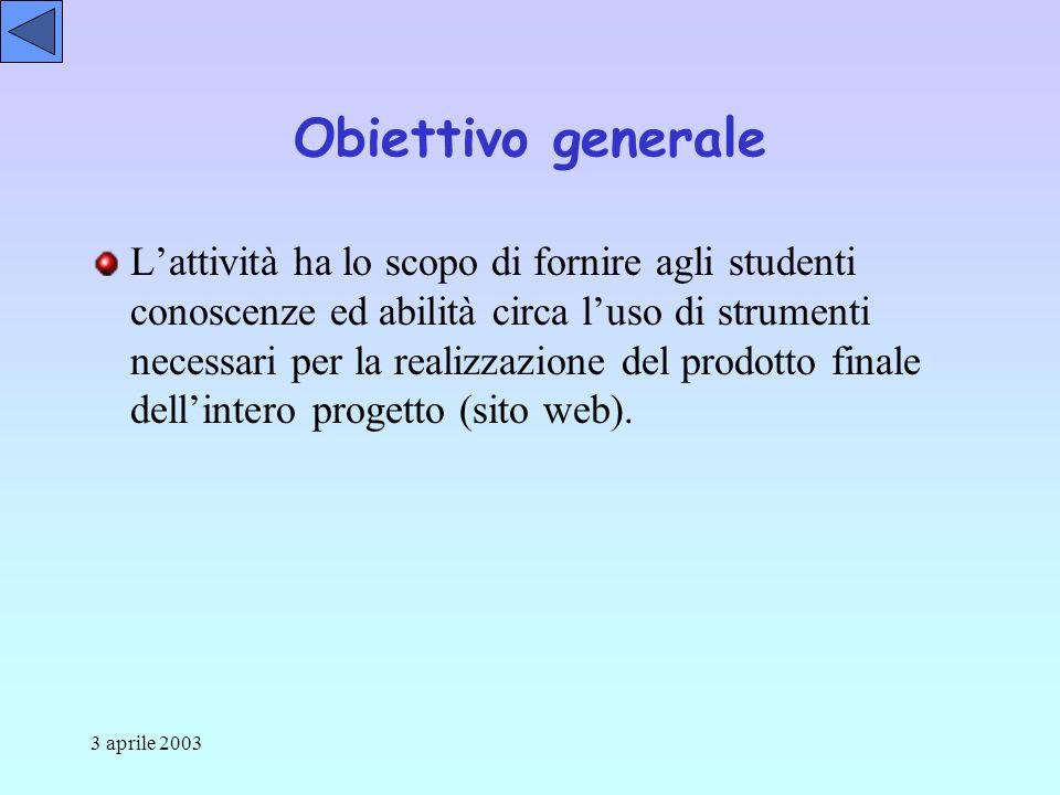 3 aprile 2003 Obiettivo generale Lattività ha lo scopo di fornire agli studenti conoscenze ed abilità circa luso di strumenti necessari per la realizzazione del prodotto finale dellintero progetto (sito web).