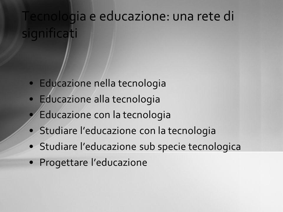Tecnologia e educazione: una rete di significati Educazione nella tecnologia Educazione alla tecnologia Educazione con la tecnologia Studiare leducazi