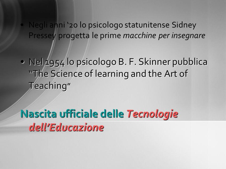 Negli anni 20 lo psicologo statunitense Sidney Pressey progetta le prime macchine per insegnare Nel 1954 lo psicologo B. F. Skinner pubblica The Scien