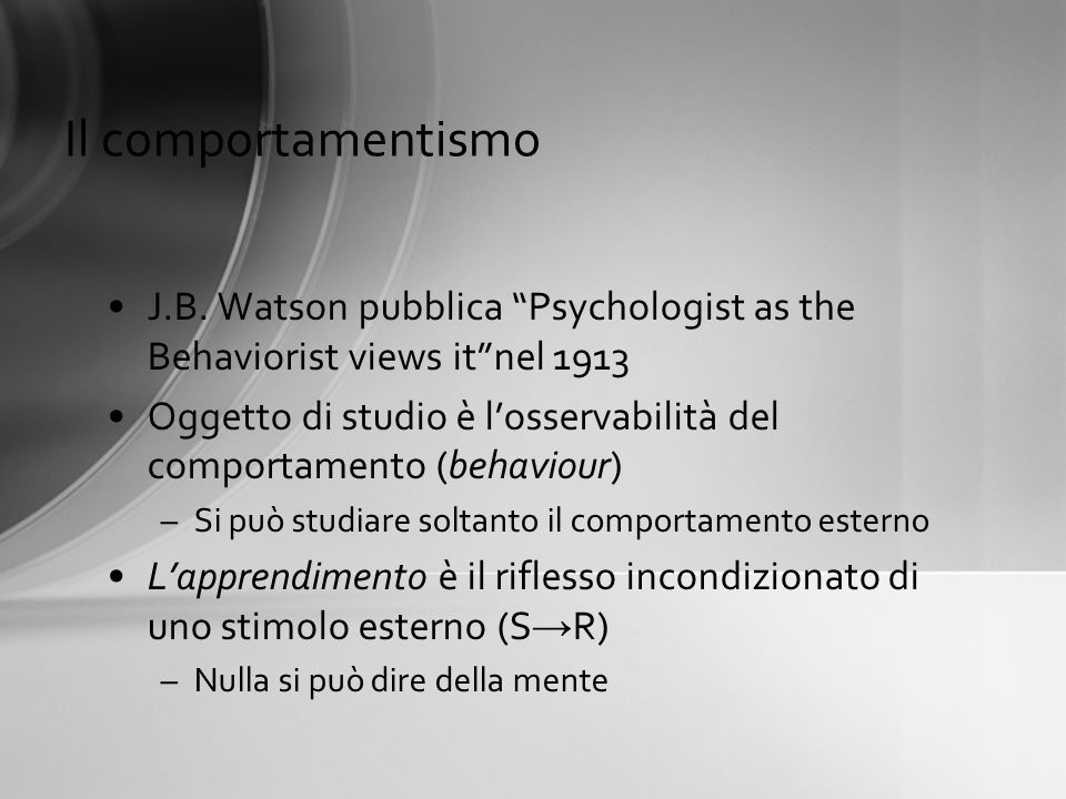 Il comportamentismo J.B. Watson pubblica Psychologist as the Behaviorist views itnel 1913 Oggetto di studio è losservabilità del comportamento (behavi