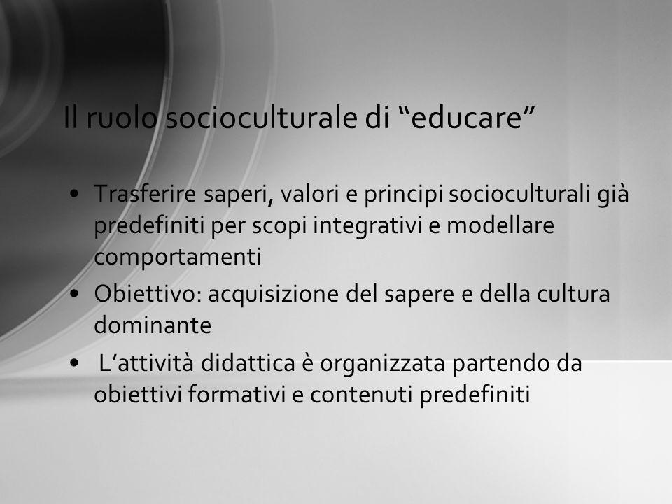 Il ruolo socioculturale di educare Trasferire saperi, valori e principi socioculturali già predefiniti per scopi integrativi e modellare comportamenti
