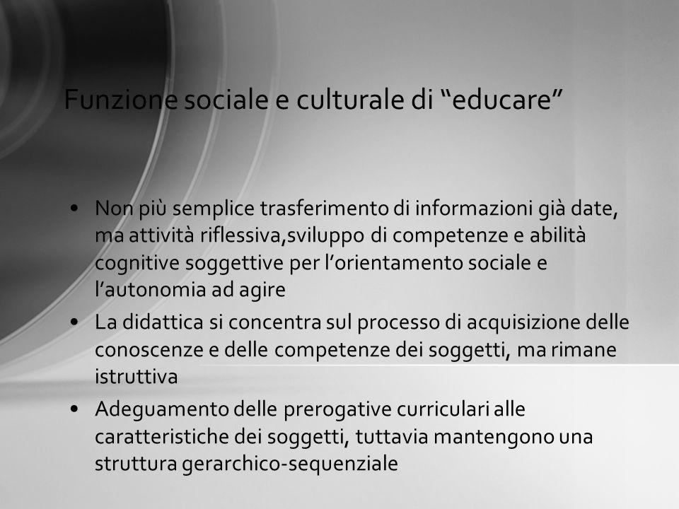 Funzione sociale e culturale di educare Non più semplice trasferimento di informazioni già date, ma attività riflessiva,sviluppo di competenze e abili