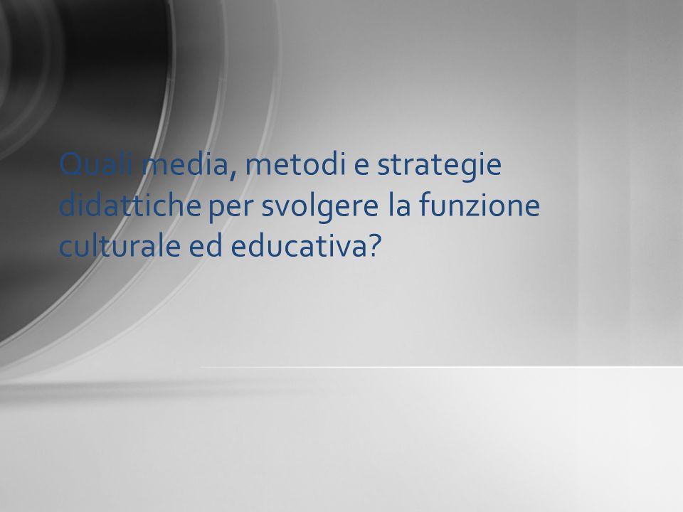 Quali media, metodi e strategie didattiche per svolgere la funzione culturale ed educativa?